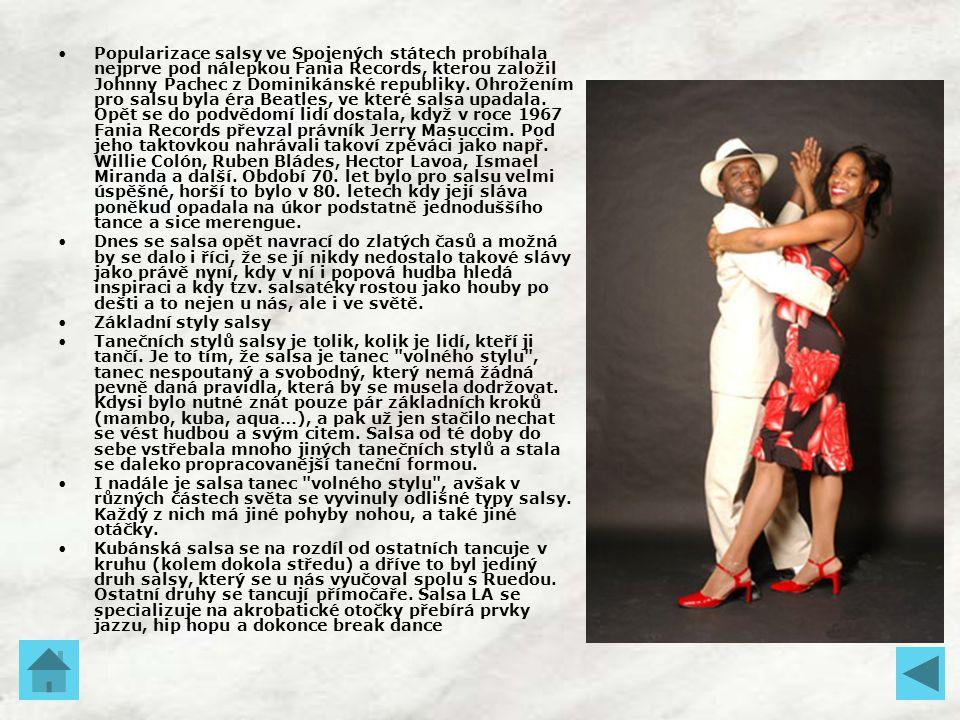 Popularizace salsy ve Spojených státech probíhala nejprve pod nálepkou Fania Records, kterou založil Johnny Pachec z Dominikánské republiky. Ohrožením pro salsu byla éra Beatles, ve které salsa upadala. Opět se do podvědomí lidí dostala, když v roce 1967 Fania Records převzal právník Jerry Masuccim. Pod jeho taktovkou nahrávali takoví zpěváci jako např. Willie Colón, Ruben Bládes, Hector Lavoa, Ismael Miranda a další. Období 70. let bylo pro salsu velmi úspěšné, horší to bylo v 80. letech kdy její sláva poněkud opadala na úkor podstatně jednoduššího tance a sice merengue.