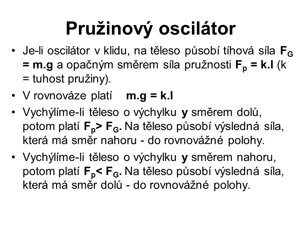 Pružinový oscilátor Je-li oscilátor v klidu, na těleso působí tíhová síla FG = m.g a opačným směrem síla pružnosti Fp = k.l (k = tuhost pružiny).