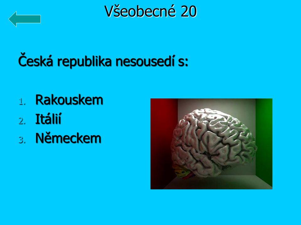 Všeobecné 20 Česká republika nesousedí s: Rakouskem Itálií Německem