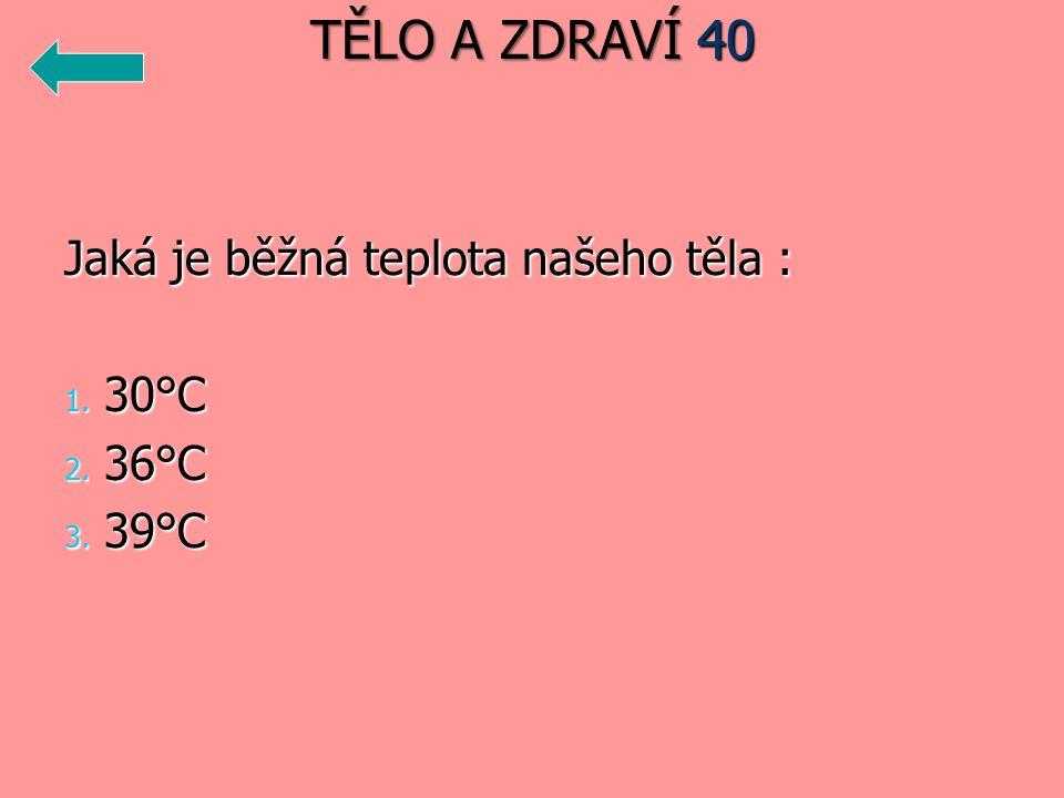 TĚLO A ZDRAVÍ 40 Jaká je běžná teplota našeho těla : 30°C 36°C 39°C