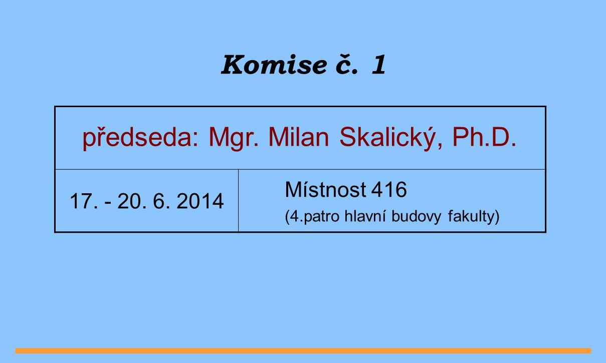 Komise č. 1 předseda: Mgr. Milan Skalický, Ph.D. Místnost 416