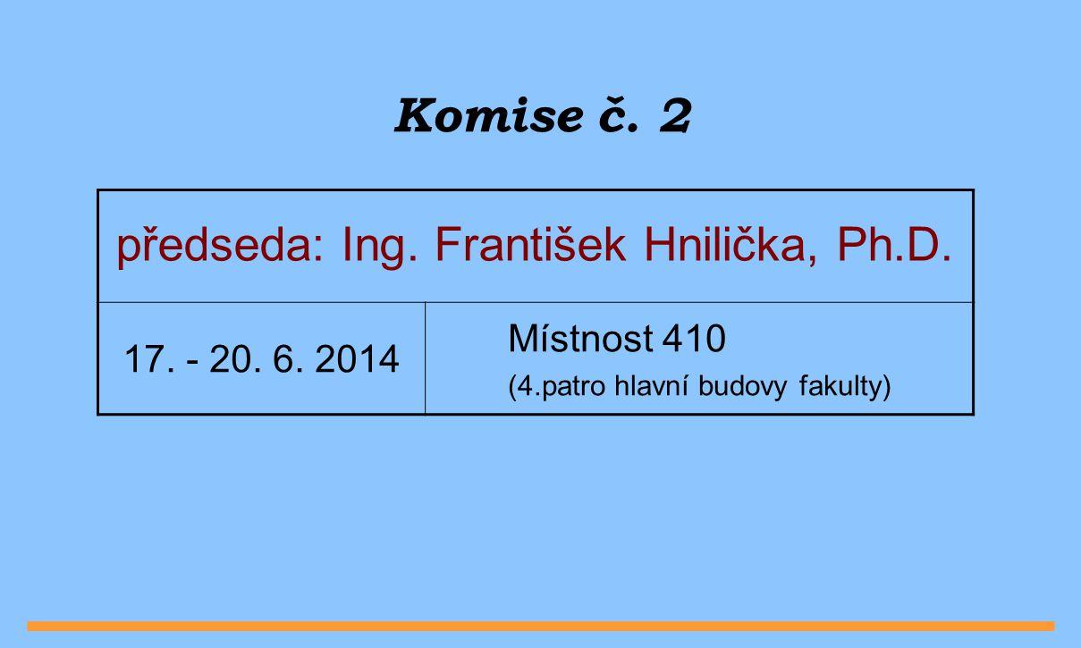 Komise č. 2 předseda: Ing. František Hnilička, Ph.D. Místnost 410