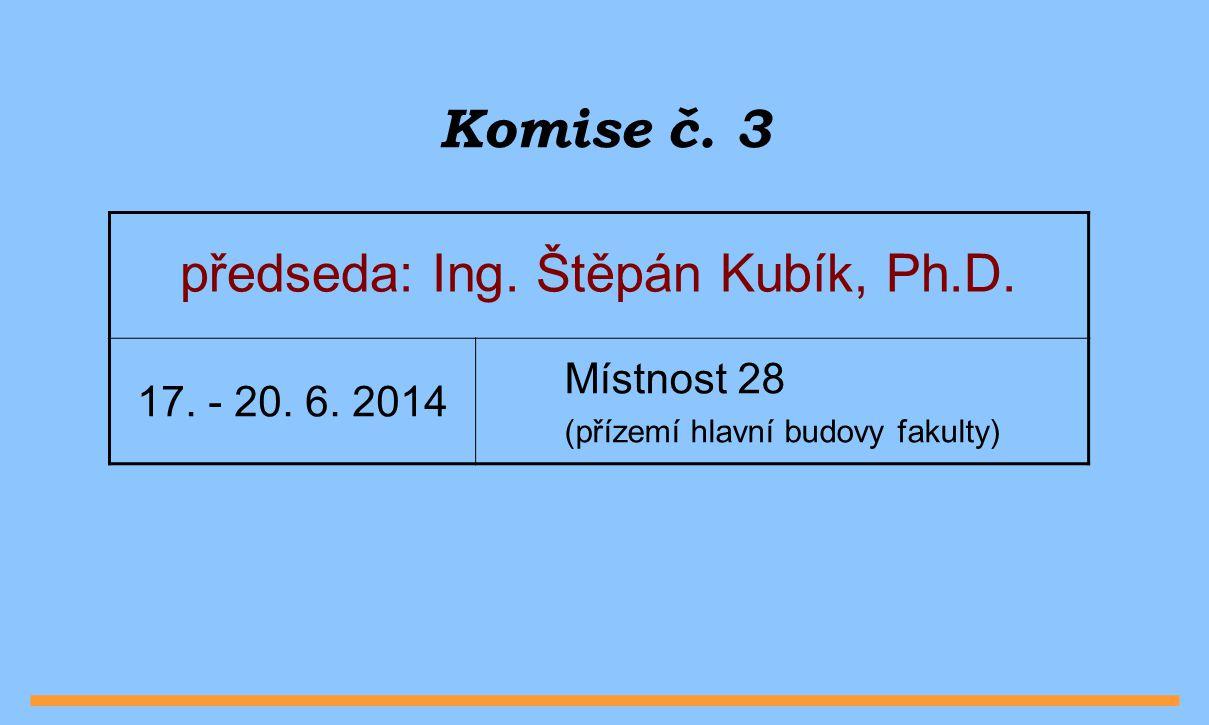 Komise č. 3 předseda: Ing. Štěpán Kubík, Ph.D. Místnost 28