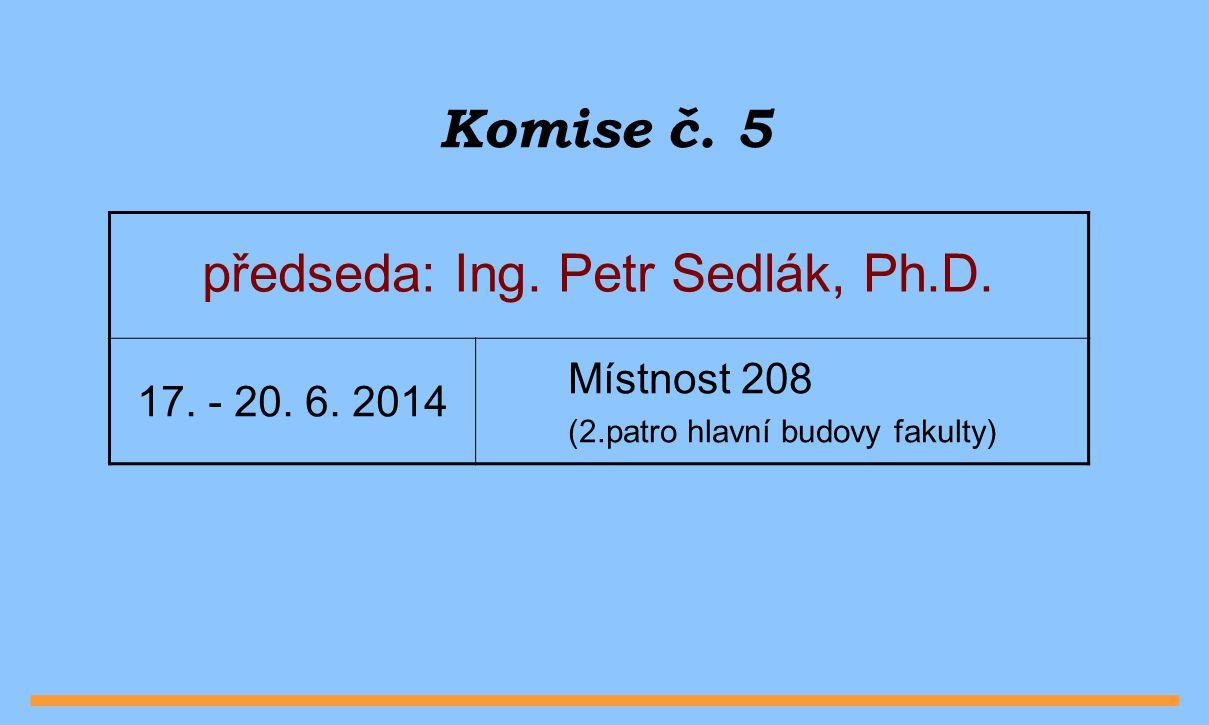 Komise č. 5 předseda: Ing. Petr Sedlák, Ph.D. Místnost 208