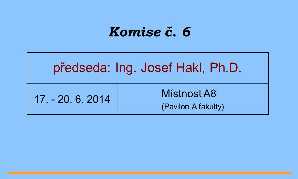 Komise č. 6 předseda: Ing. Josef Hakl, Ph.D. Místnost A8