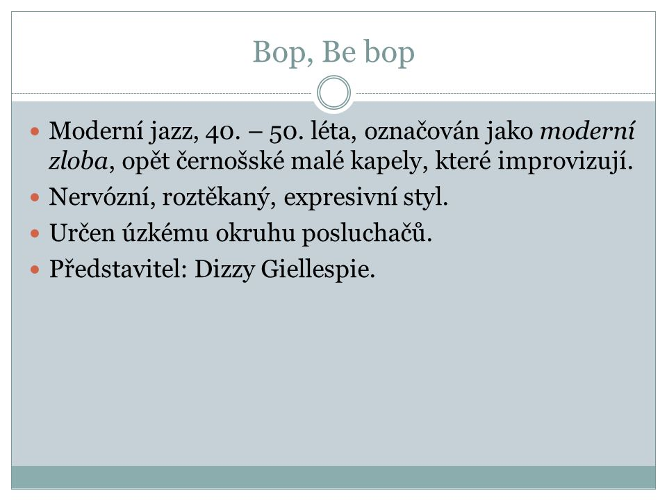 Bop, Be bop Moderní jazz, 40. – 50. léta, označován jako moderní zloba, opět černošské malé kapely, které improvizují.