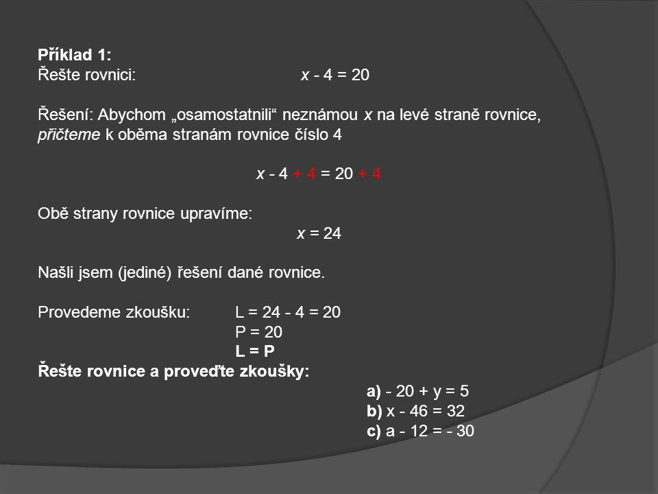 """Příklad 1: Řešte rovnici: x - 4 = 20. Řešení: Abychom """"osamostatnili neznámou x na levé straně rovnice, přičteme k oběma stranám rovnice číslo 4."""