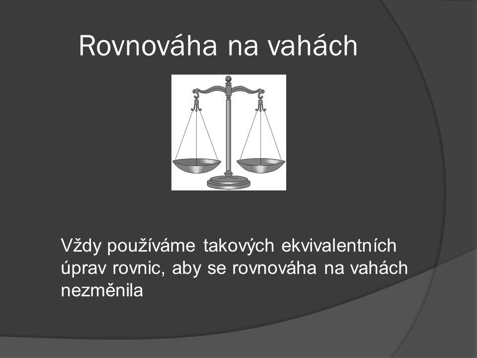 Rovnováha na vahách Vždy používáme takových ekvivalentních úprav rovnic, aby se rovnováha na vahách nezměnila.