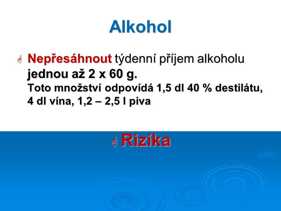 Alkohol Nepřesáhnout týdenní příjem alkoholu jednou až 2 x 60 g. Toto množství odpovídá 1,5 dl 40 % destilátu, 4 dl vína, 1,2 – 2,5 l piva.