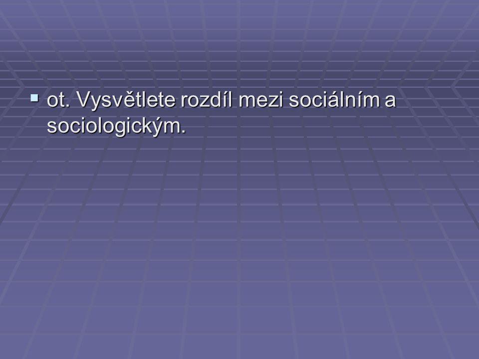 ot. Vysvětlete rozdíl mezi sociálním a sociologickým.