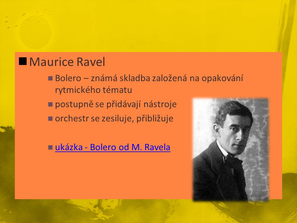 Maurice Ravel Bolero – známá skladba založená na opakování rytmického tématu. postupně se přidávají nástroje.