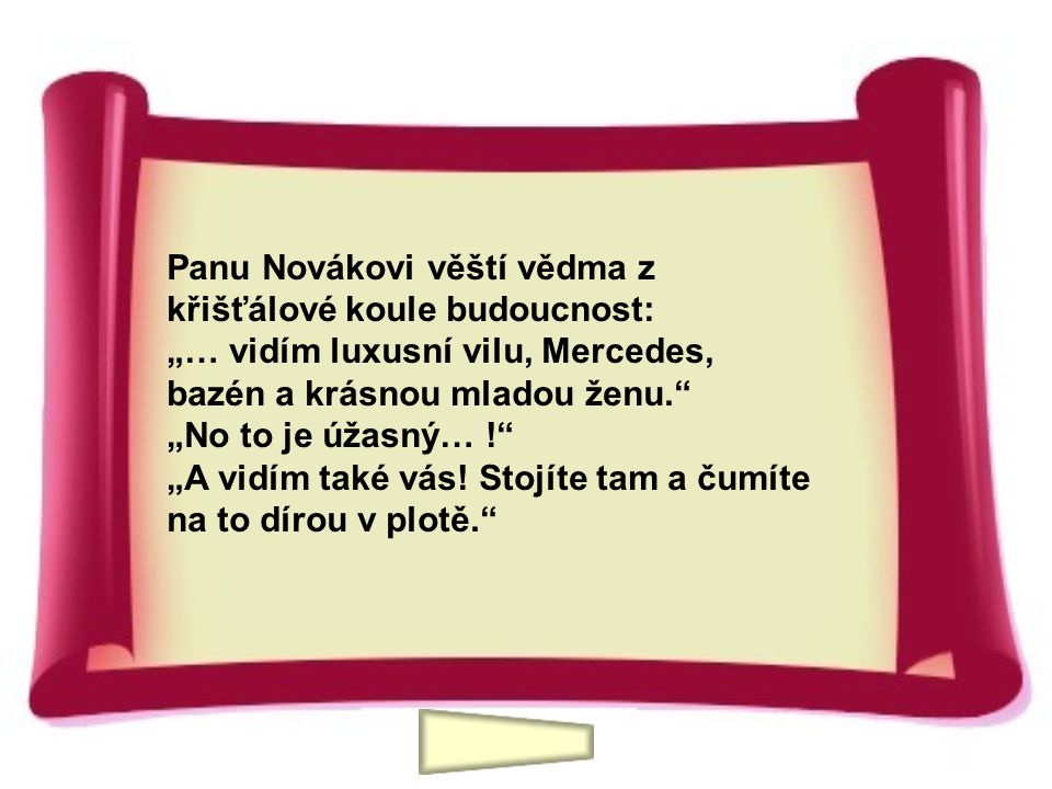 """Panu Novákovi věští vědma z křišťálové koule budoucnost: """"… vidím luxusní vilu, Mercedes, bazén a krásnou mladou ženu. """"No to je úžasný… ! """"A vidím také vás."""