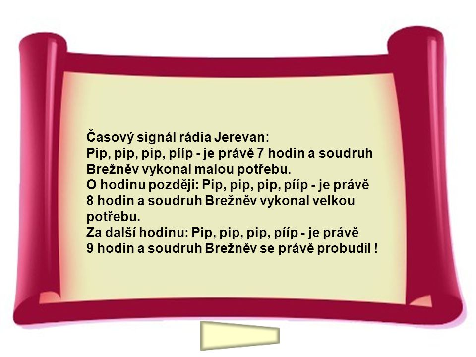 Časový signál rádia Jerevan: Pip, pip, pip, pííp - je právě 7 hodin a soudruh Brežněv vykonal malou potřebu. O hodinu později: Pip, pip, pip, pííp - je právě