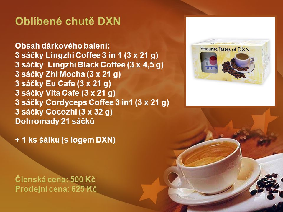 Oblíbené chutě DXN Obsah dárkového balení: 3 sáčky Lingzhi Coffee 3 in 1 (3 x 21 g) 3 sáčky Lingzhi Black Coffee (3 x 4,5 g) 3 sáčky Zhi Mocha (3 x 21 g) 3 sáčky Eu Cafe (3 x 21 g) 3 sáčky Vita Cafe (3 x 21 g) 3 sáčky Cordyceps Coffee 3 in1 (3 x 21 g) 3 sáčky Cocozhi (3 x 32 g) Dohromady 21 sáčků + 1 ks šálku (s logem DXN) Členská cena: 500 Kč Prodejní cena: 625 Kč