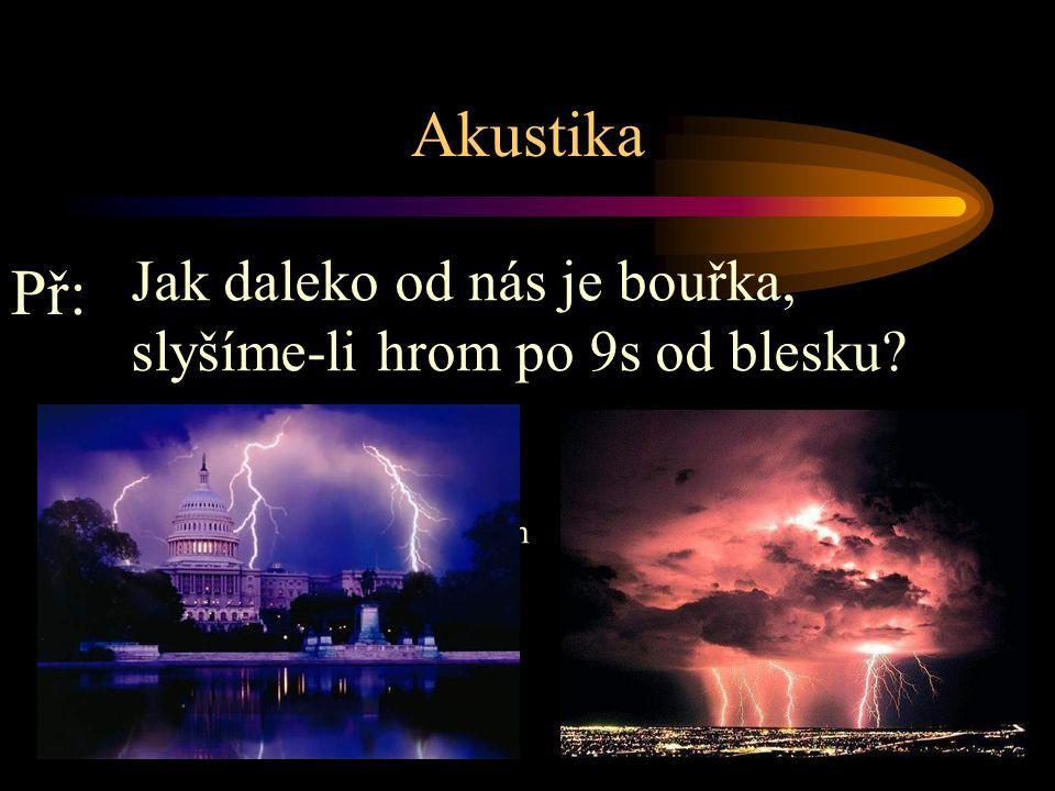 Akustika Jak daleko od nás je bouřka, slyšíme-li hrom po 9s od blesku Př: s = v.t. t = 9s v = 340 m/s s =