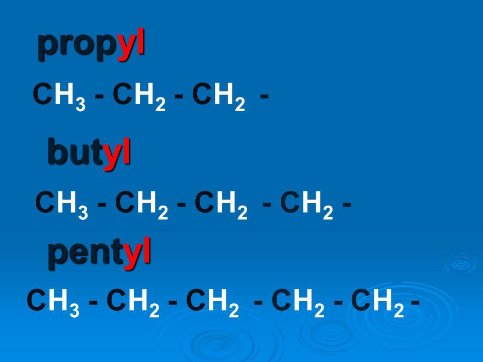 propyl butyl pentyl CH3 - CH2 - CH2 - CH3 - CH2 - CH2 - CH2 -