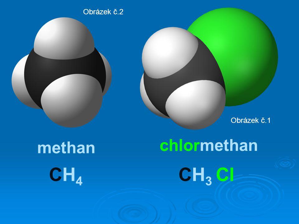 Obrázek č.2 Obrázek č.1 chlormethan methan CH4 CH3 Cl