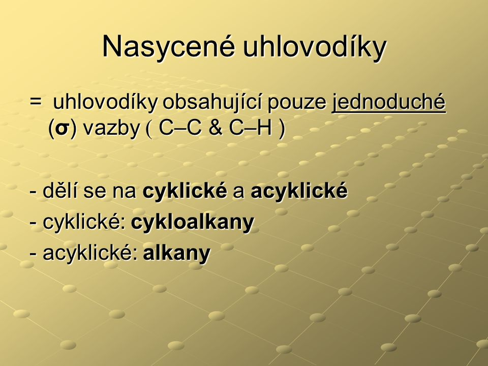 Nasycené uhlovodíky = uhlovodíky obsahující pouze jednoduché (σ) vazby ( C–C & C–H ) - dělí se na cyklické a acyklické.