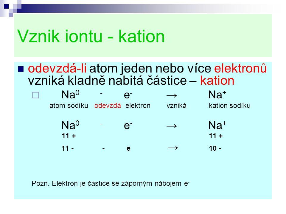 Vznik iontu - kation odevzdá-li atom jeden nebo více elektronů vzniká kladně nabitá částice – kation.