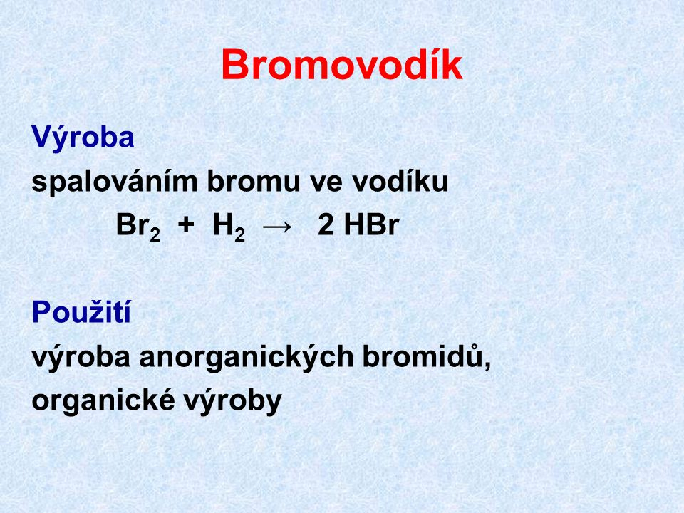 Bromovodík Výroba spalováním bromu ve vodíku Br2 + H2 → 2 HBr Použití