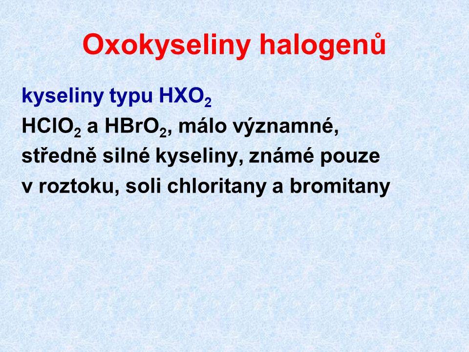 Oxokyseliny halogenů kyseliny typu HXO2 HClO2 a HBrO2, málo významné,