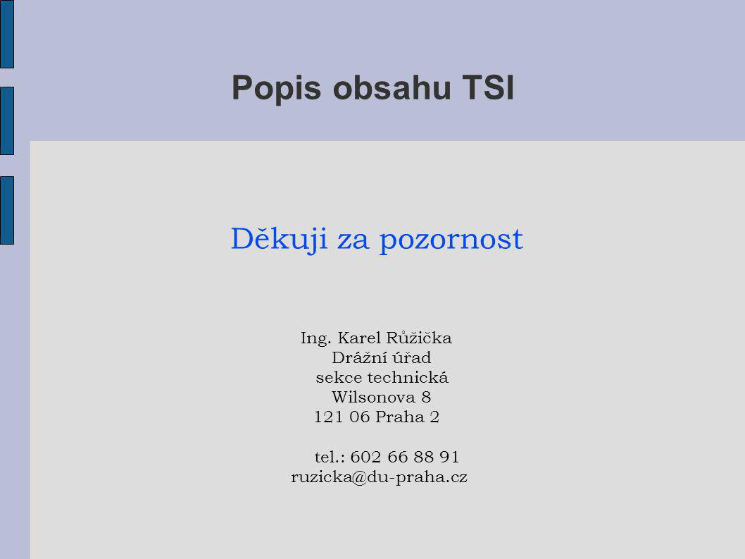 Popis obsahu TSI Děkuji za pozornost Ing. Karel Růžička Drážní úřad
