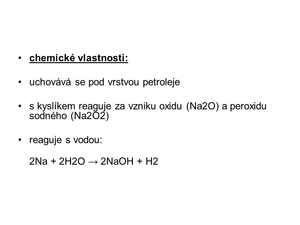 chemické vlastnosti: uchovává se pod vrstvou petroleje. s kyslíkem reaguje za vzniku oxidu (Na2O) a peroxidu sodného (Na2O2)