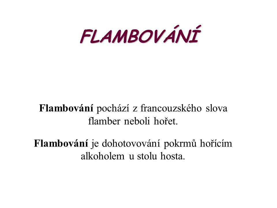 FLAMBOVÁNÍ Flambování pochází z francouzského slova flamber neboli hořet.
