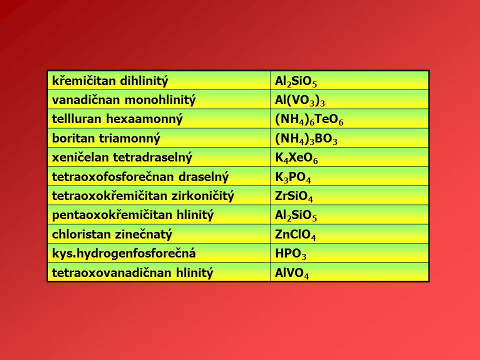 křemičitan dihlinitý Al2SiO5. vanadičnan monohlinitý. Al(VO3)3. tellluran hexaamonný. (NH4)6TeO6.