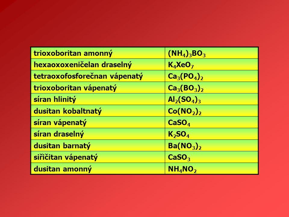 trioxoboritan amonný (NH4)3BO3. hexaoxoxeničelan draselný. K4XeO7. tetraoxofosforečnan vápenatý.
