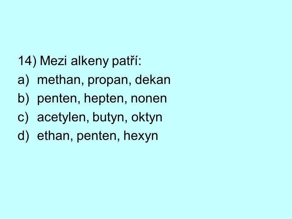 14) Mezi alkeny patří: methan, propan, dekan. penten, hepten, nonen.