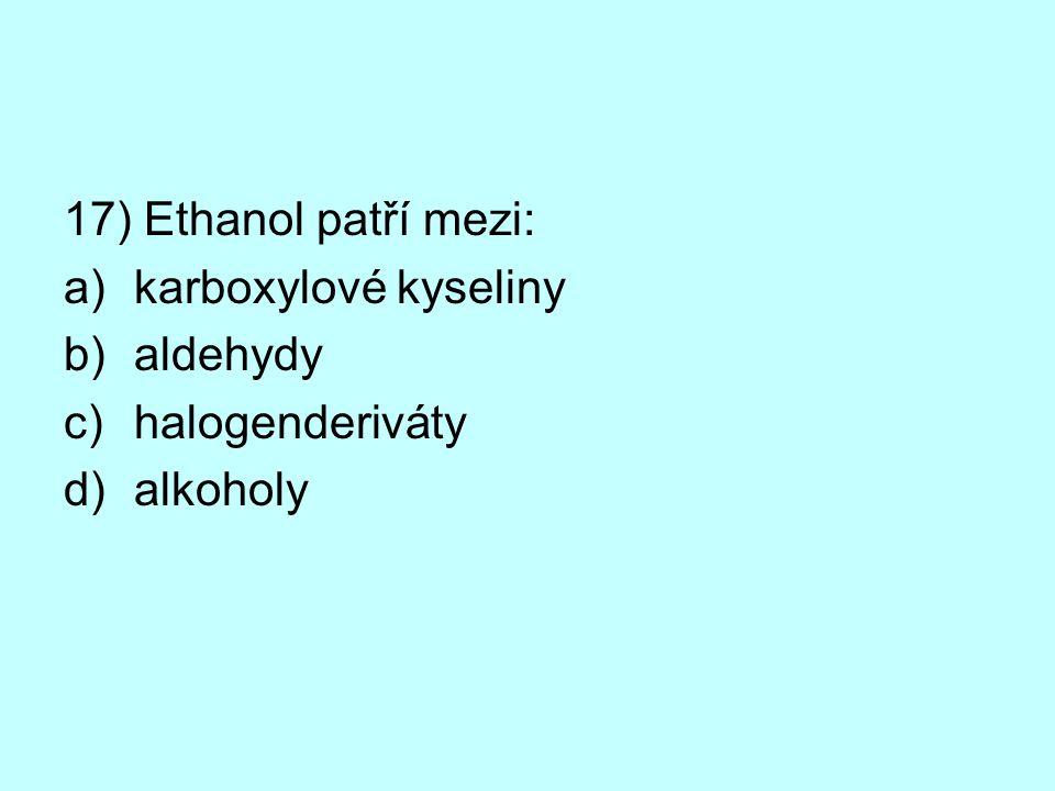 17) Ethanol patří mezi: karboxylové kyseliny aldehydy halogenderiváty alkoholy