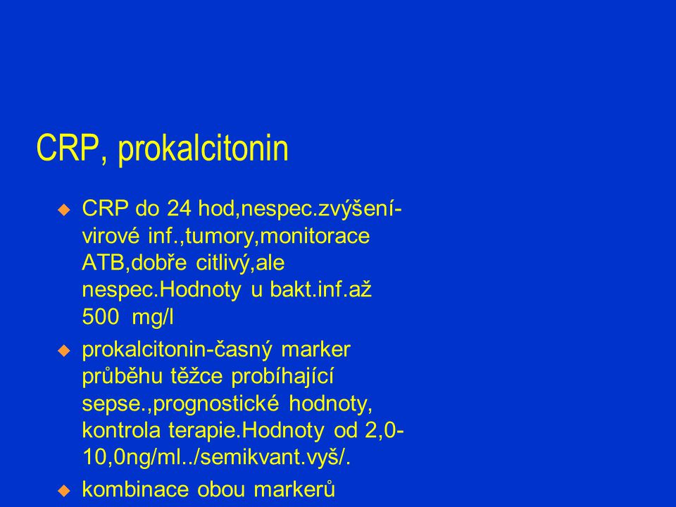 CRP, prokalcitonin CRP do 24 hod,nespec.zvýšení-virové inf.,tumory,monitorace ATB,dobře citlivý,ale nespec.Hodnoty u bakt.inf.až 500 mg/l.