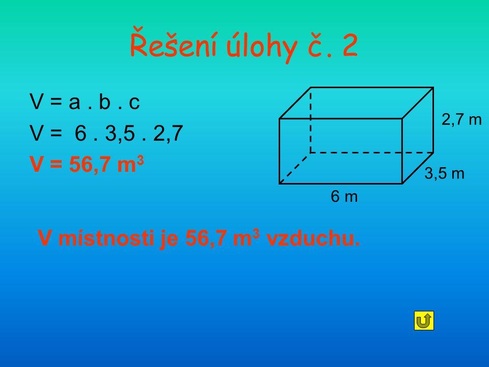 Řešení úlohy č. 2 V = a . b . c V = 6 . 3,5 . 2,7 V = 56,7 m3