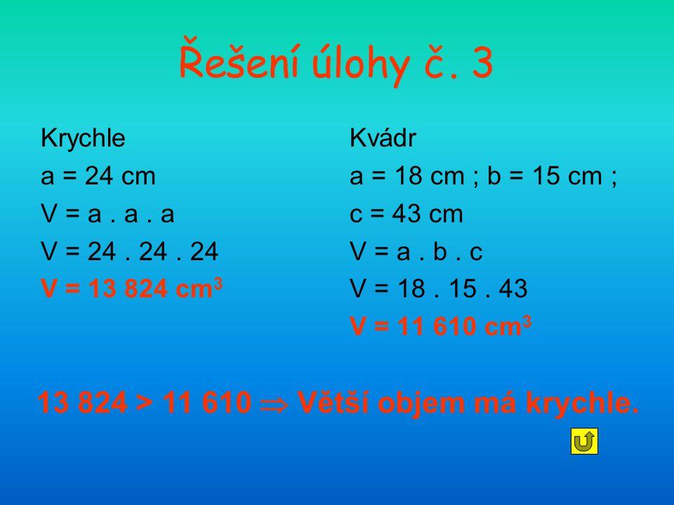 Řešení úlohy č. 3 13 824 > 11 610  Větší objem má krychle. Krychle