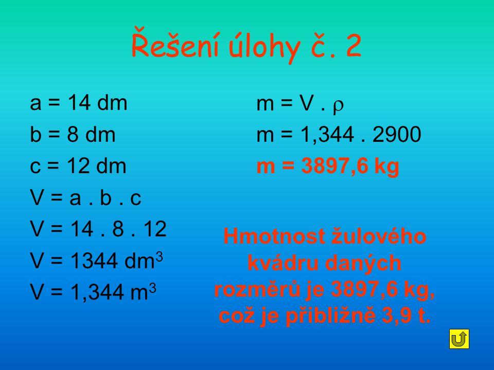 Řešení úlohy č. 2 a = 14 dm b = 8 dm c = 12 dm V = a . b . c