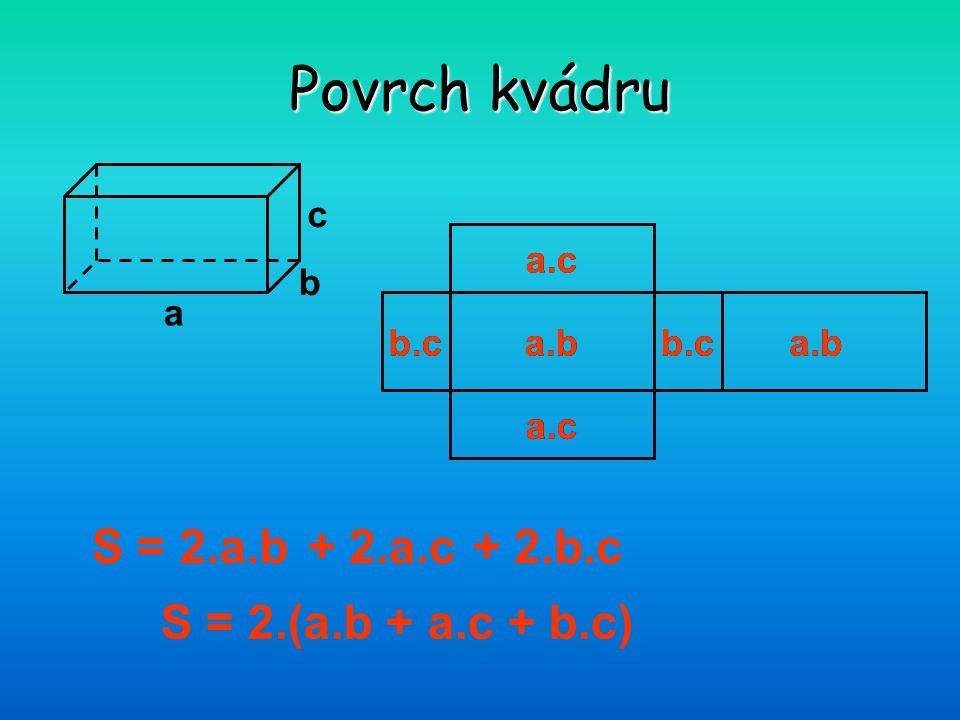 Povrch kvádru S = 2.a.b + 2.a.c + 2.b.c S = 2.(a.b + a.c + b.c) a b c