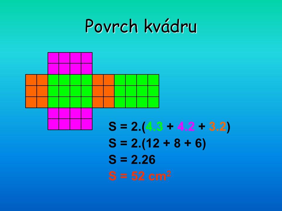 Povrch kvádru S = 2.(4.3 + 4.2 + 3.2) S = 2.(12 + 8 + 6) S = 2.26