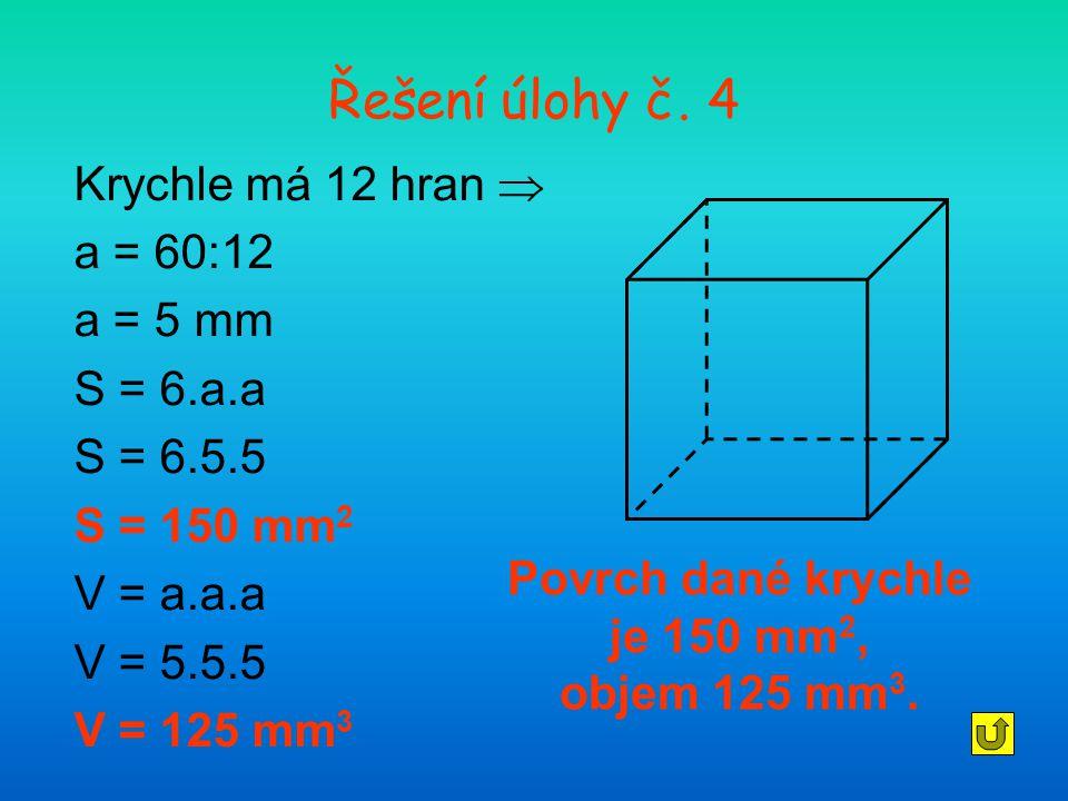 Řešení úlohy č. 4 Krychle má 12 hran  a = 60:12 a = 5 mm S = 6.a.a