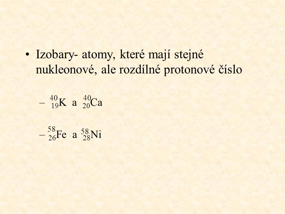 Izobary- atomy, které mají stejné nukleonové, ale rozdílné protonové číslo