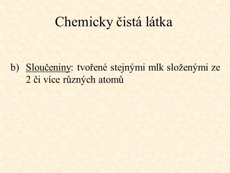 Chemicky čistá látka Sloučeniny: tvořené stejnými mlk složenými ze 2 či více různých atomů