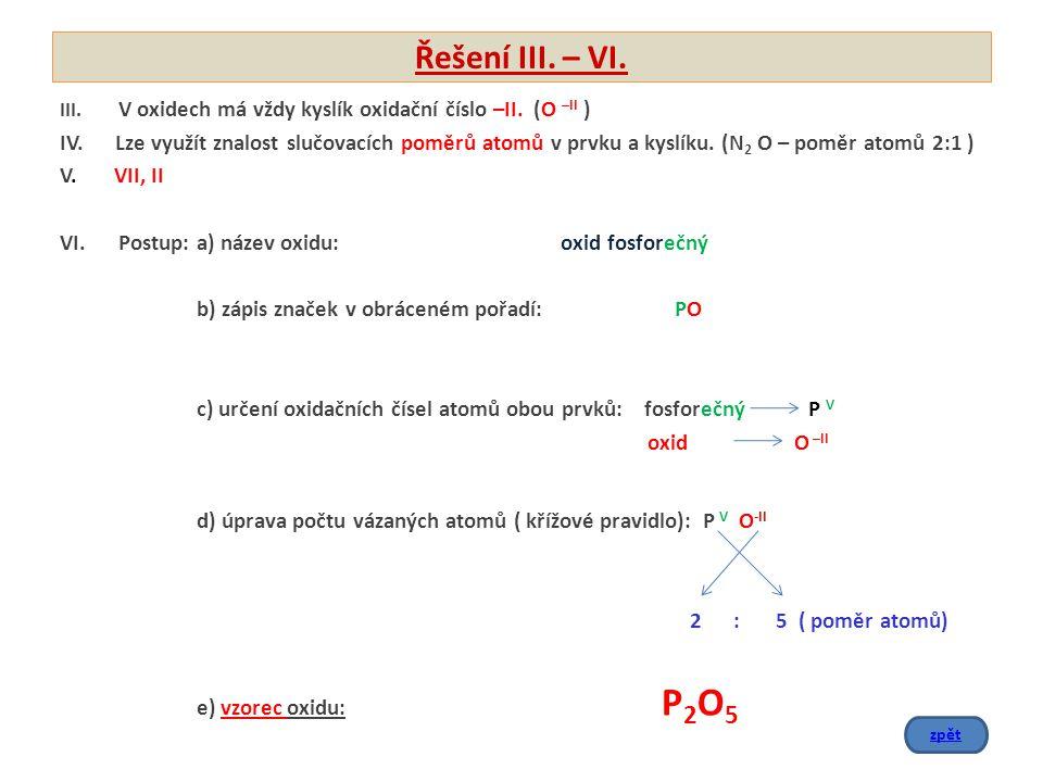Řešení III. – VI. III. V oxidech má vždy kyslík oxidační číslo –II. (O –II )