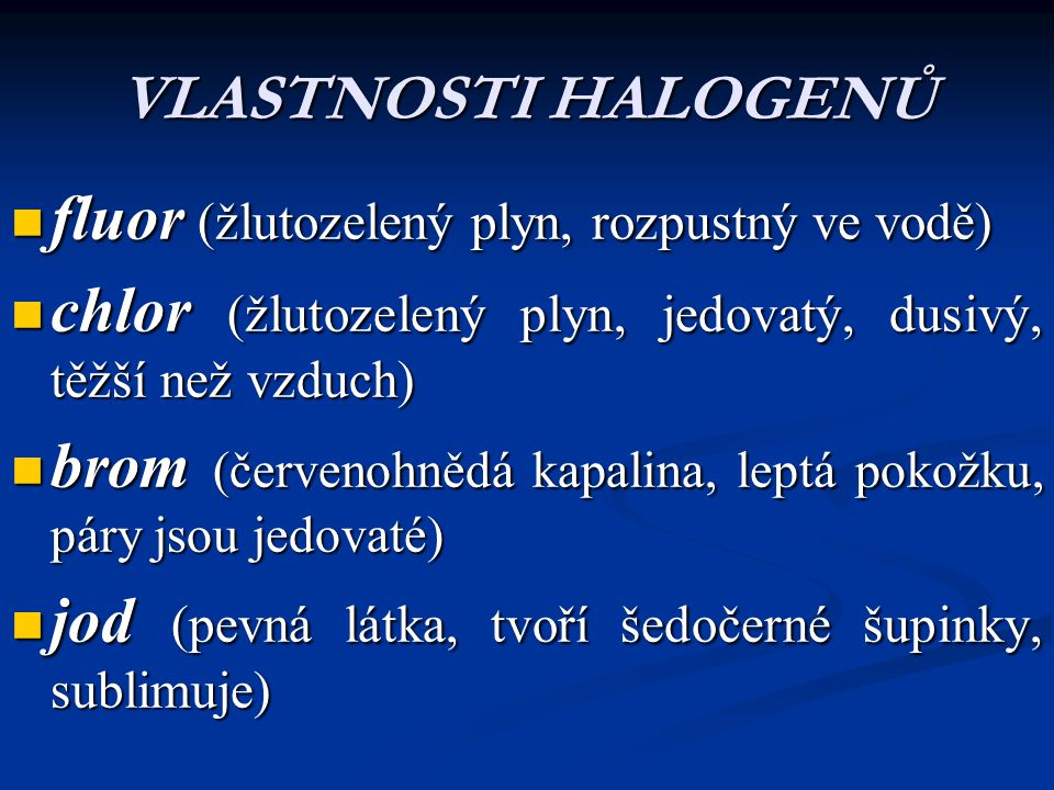 VLASTNOSTI HALOGENŮ fluor (žlutozelený plyn, rozpustný ve vodě) chlor (žlutozelený plyn, jedovatý, dusivý, těžší než vzduch)