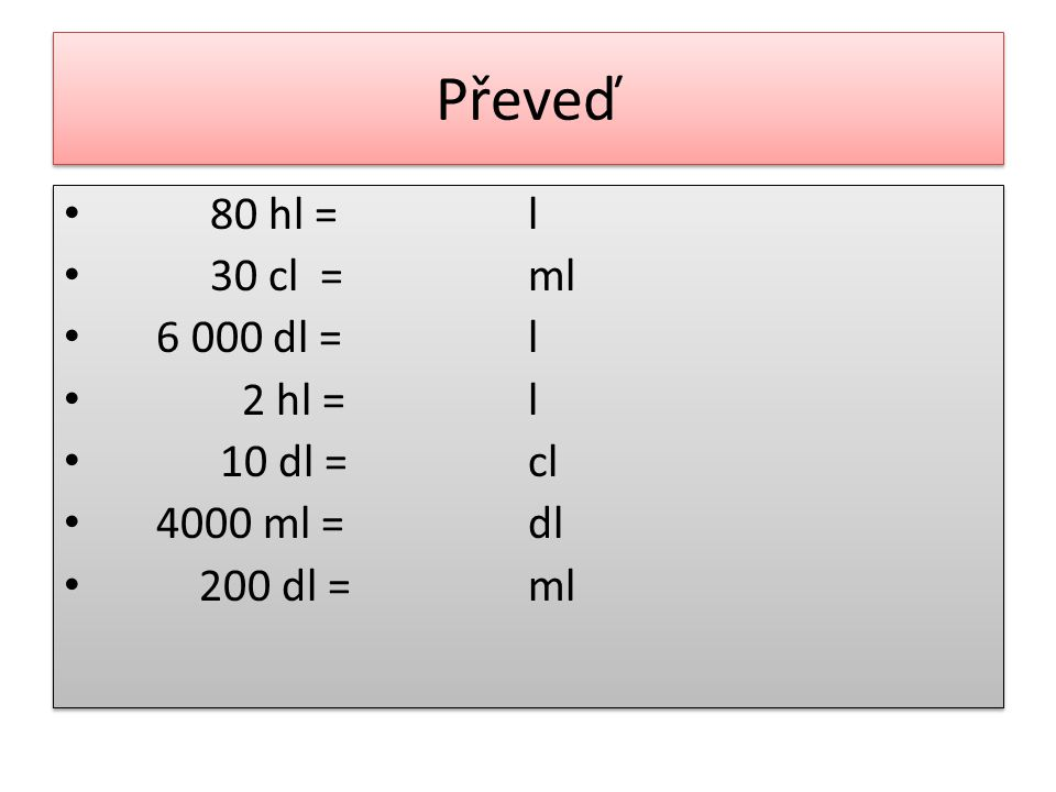 Převeď 80 hl = l 30 cl = ml 6 000 dl = 2 hl = 10 dl = cl 4000 ml = dl