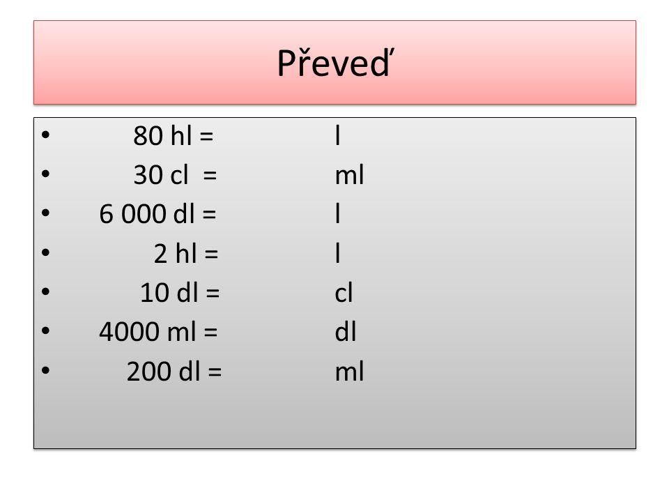 Převeď 80 hl = l 30 cl = ml 6 000 dl = 2 hl = 10 dl = cl 4000 ml = dl