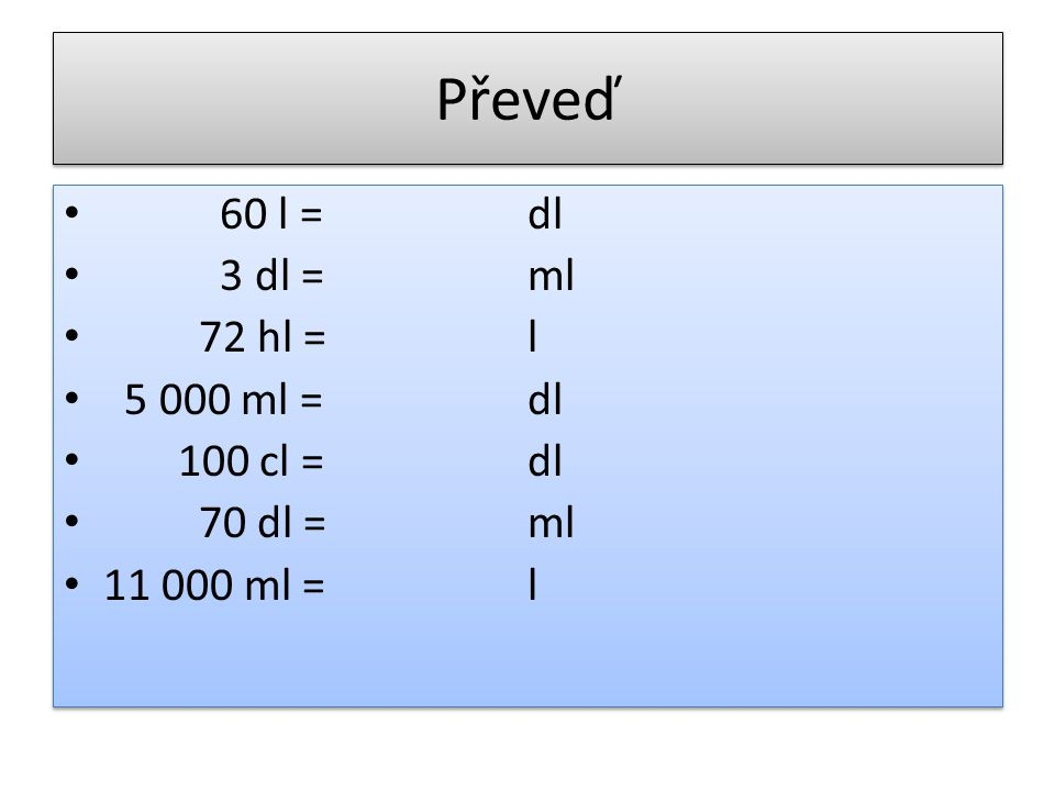 Převeď 60 l = dl 3 dl = ml 72 hl = l 5 000 ml = 100 cl = 70 dl =