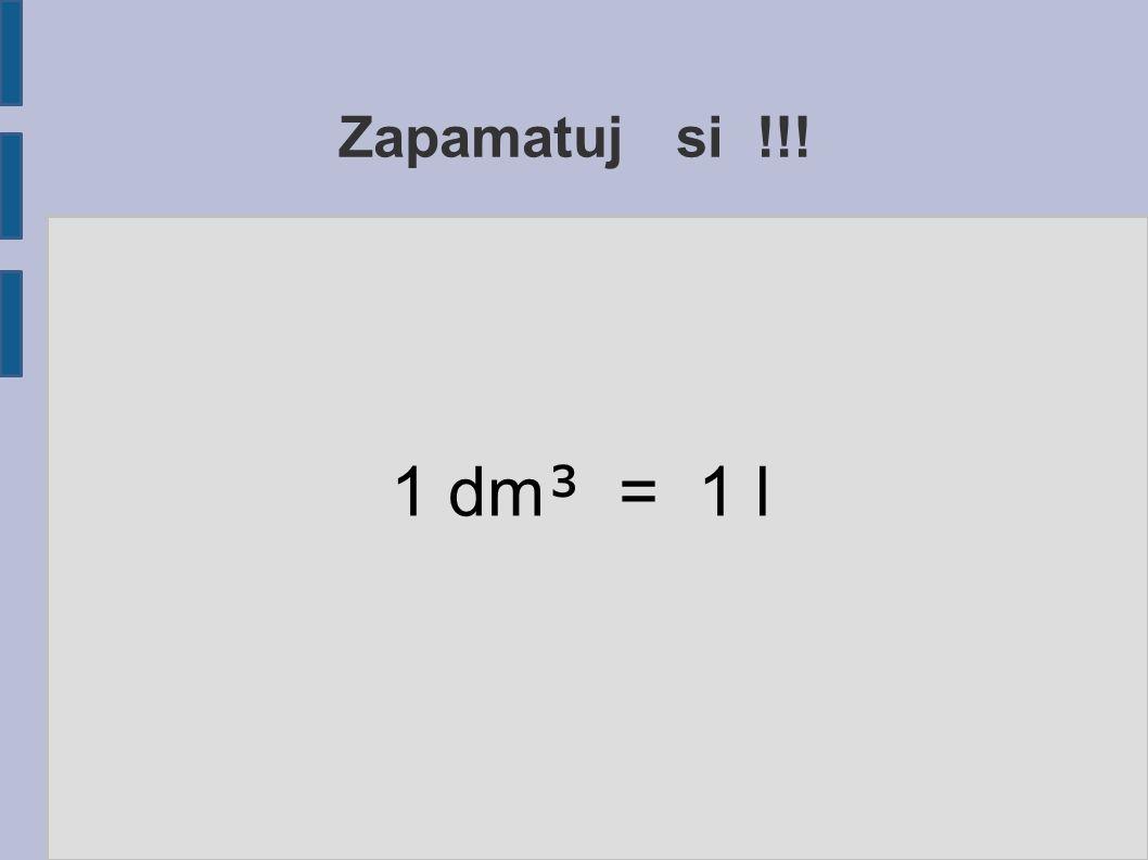 Zapamatuj si !!! 1 dm³ = 1 l