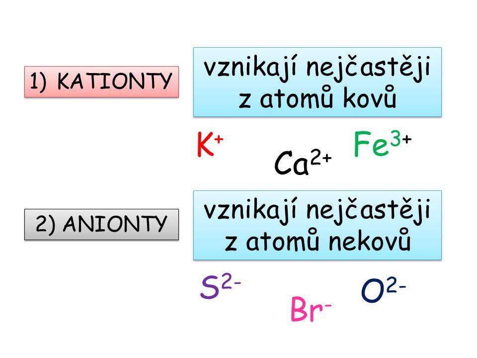 K+ Fe3+ Ca2+ S2- O2- Br- vznikají nejčastěji z atomů kovů