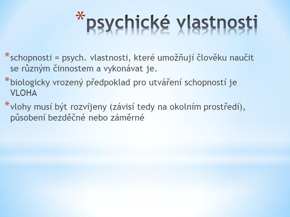 psychické vlastnosti schopnosti = psych. vlastnosti, které umožňují člověku naučit se různým činnostem a vykonávat je.