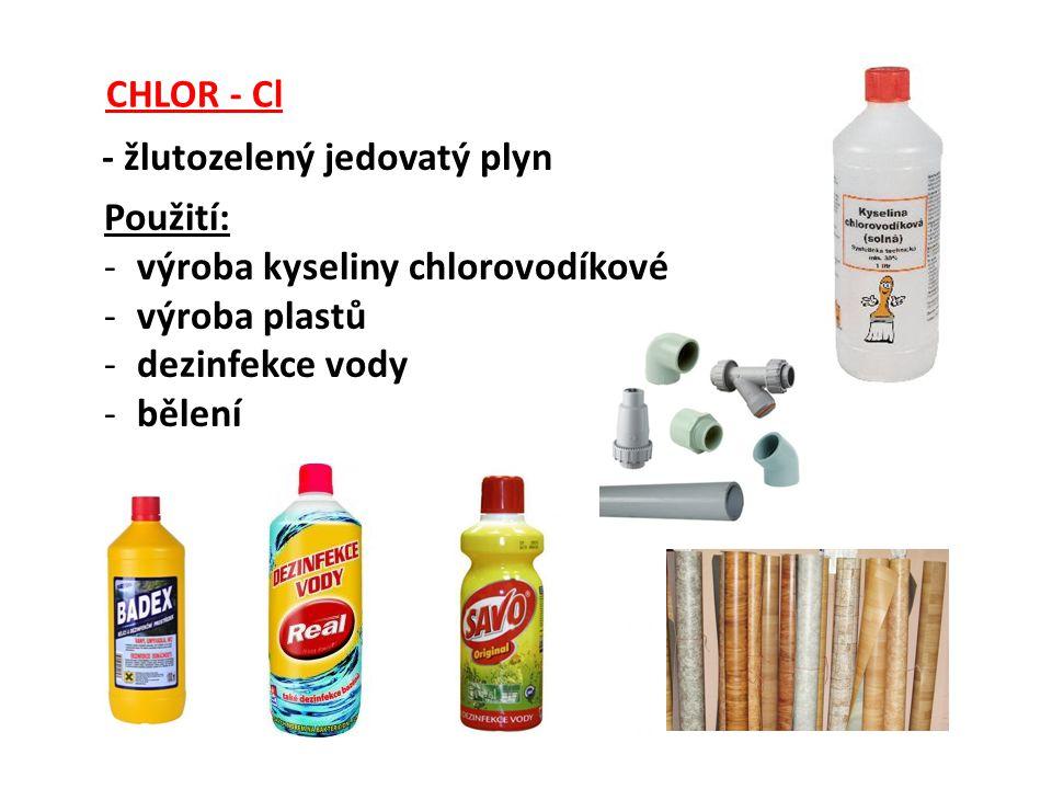 CHLOR - Cl - žlutozelený jedovatý plyn. Použití: výroba kyseliny chlorovodíkové. výroba plastů. dezinfekce vody.